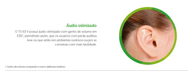 Áudio otimizado O TS 63 V possui áudio otimizado com ganho de volume em 33%¹, permitindo assim, que os usuários com perda auditiva leve ou que estão em ambientes ruidosos ouçam as conversas com mais facilidade.